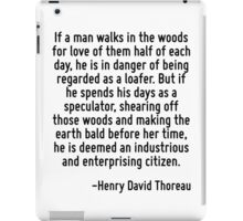 If a man walks in the woods for love of them half of each day, he is in danger of being regarded as a loafer. But if he spends his days as a speculator, shearing off those woods and making the earth  iPad Case/Skin