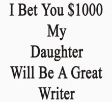 I Bet You $1000 My Daughter Will Be A Great Writer  by supernova23