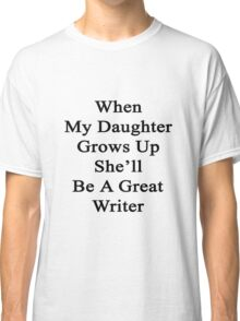 When My Daughter Grows Up She'll Be A Great Writer  Classic T-Shirt