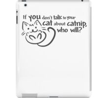 If you don't talk to your cat about catnip, who will? iPad Case/Skin