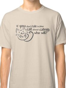 If you don't talk to your cat about catnip, who will? Classic T-Shirt