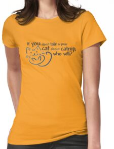 If you don't talk to your cat about catnip, who will? Womens Fitted T-Shirt