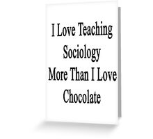 I Love Teaching Sociology More Than I Love Chocolate  Greeting Card
