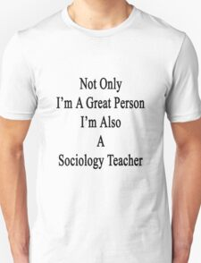 Not Only I'm A Great Person I'm Also A Sociology Teacher  T-Shirt