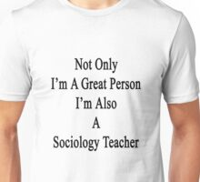 Not Only I'm A Great Person I'm Also A Sociology Teacher  Unisex T-Shirt