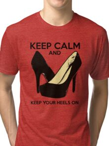 Keep Calm and Keep Your Heels On Tri-blend T-Shirt