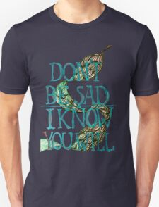 don't be sad I know you will T-Shirt