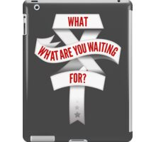 What Are You Waiting For? iPad Case/Skin