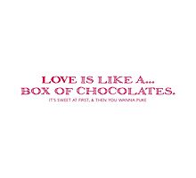 Love Is Like A... Box of Chocolates. It's sweet at first, and then you want to puke by holidayswaggv