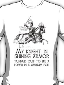 My Knight In Shining Armor Turned Out to Be a Loser In Aluminum Foil T-Shirt