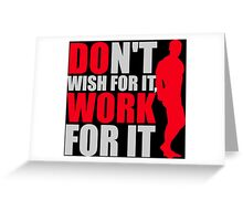 Dont't wish for it, work for it Greeting Card