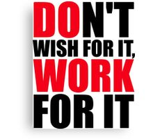 Dont't wish for it, work for it Canvas Print