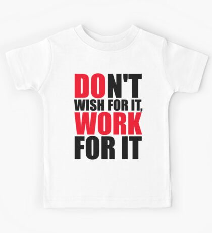 Dont't wish for it, work for it Kids Tee
