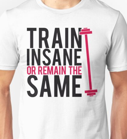Train insane or remain the same. Unisex T-Shirt