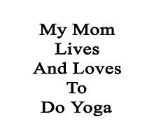 My Mom Lives And Loves To Do Yoga  Photographic Print