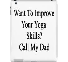 Want To Improve Your Yoga Skills? Call My Dad  iPad Case/Skin