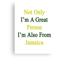 Not Only I'm A Great Person I'm Also From Jamaica  Canvas Print