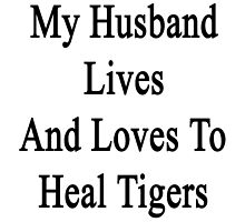 My Husband Lives And Loves To Heal Tigers  by supernova23