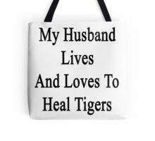 My Husband Lives And Loves To Heal Tigers  Tote Bag