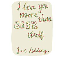I love you more than beer itself Photographic Print