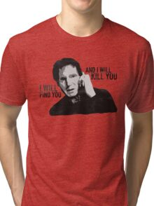 Taken - I will find you and I will kill you Tri-blend T-Shirt