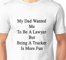 My Dad Wanted Me To Be A Lawyer But Being A Trucker Is More Fun  Unisex T-Shirt