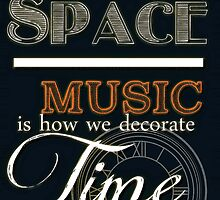Art is How We Decorate Space- Music is How We Decorate Time by VieWoodman