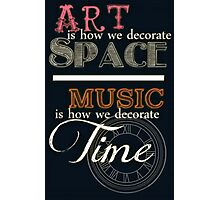 Art is How We Decorate Space- Music is How We Decorate Time Photographic Print