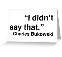 """I didn't say that."" - Charles Bukowski Greeting Card"
