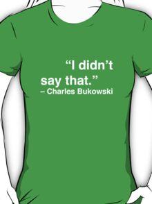 """I didn't say that."" - Charles Bukowski (White Text) T-Shirt"