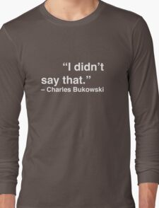 """I didn't say that."" - Charles Bukowski (White Text) Long Sleeve T-Shirt"
