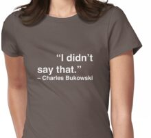 """""""I didn't say that."""" - Charles Bukowski (White Text) Womens Fitted T-Shirt"""