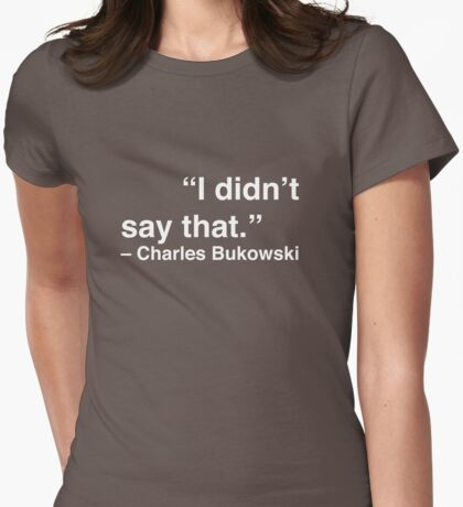 """I didn't say that."" - Charles Bukowski (White Text) Womens Fitted T-Shirt"