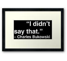 """I didn't say that."" - Charles Bukowski (White Text) Framed Print"