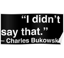 """I didn't say that."" - Charles Bukowski (White Text) Poster"