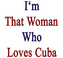 I'm That Woman Who Loves Cuba  by supernova23