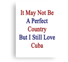 It May Not Be A Perfect Country But I Still Love Cuba  Canvas Print