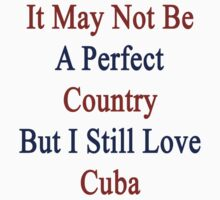 It May Not Be A Perfect Country But I Still Love Cuba  by supernova23