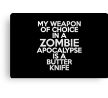 My weapon of choice in a Zombie Apocalypse is a butter knife Canvas Print