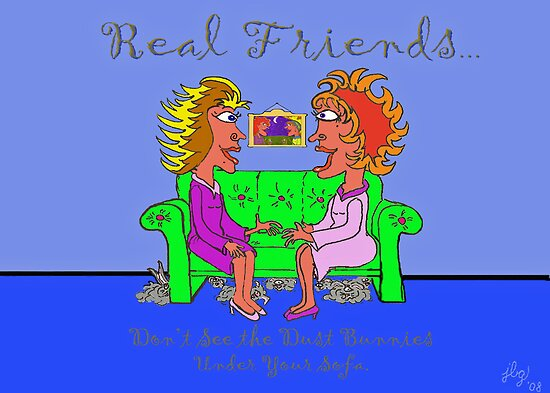Real Friends Don't See the Dust Bunnies Under Your Sofa. by jbguess