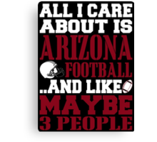 ALL I CARE ABOUT IS ARIZONA FOOTBALL Canvas Print