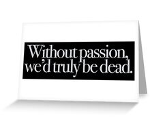Buffy - Without passion we'd truly be dead Greeting Card