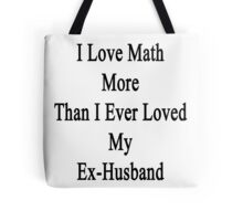 I Love Math More Than I Ever Loved My Ex-Husband  Tote Bag