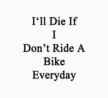 I'll Die If I Don't Ride A Bike Everyday  Unisex T-Shirt