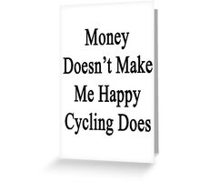 Money Doesn't Make Me Happy Cycling Does  Greeting Card