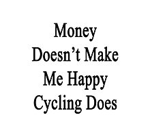 Money Doesn't Make Me Happy Cycling Does  Photographic Print