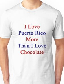 I Love Puerto Rico More Than I Love Chocolate  Unisex T-Shirt