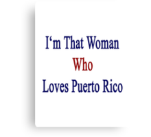 I'm That Woman Who Loves Puerto Rico  Canvas Print