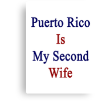 Puerto Rico Is My Second Wife  Canvas Print