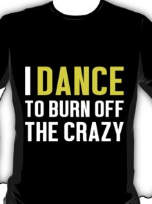 Burn Off The Crazy Dance T-shirt T-Shirt